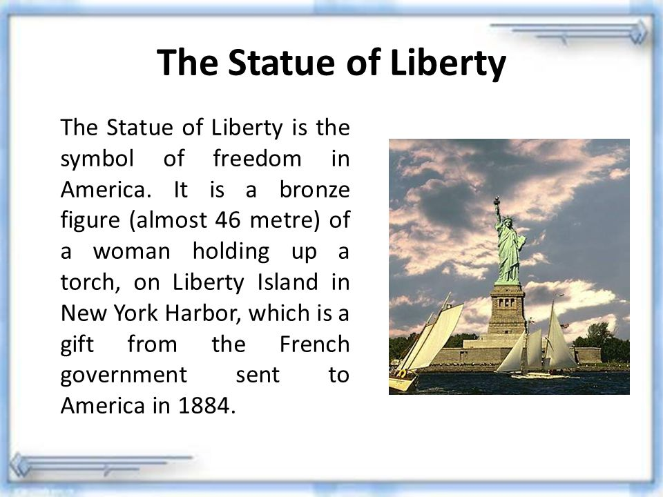 The Statue of Liberty The Statue of Liberty is the symbol of freedom in America. It is a bronze figure (almost 46 metre) of a woman holding up a torch