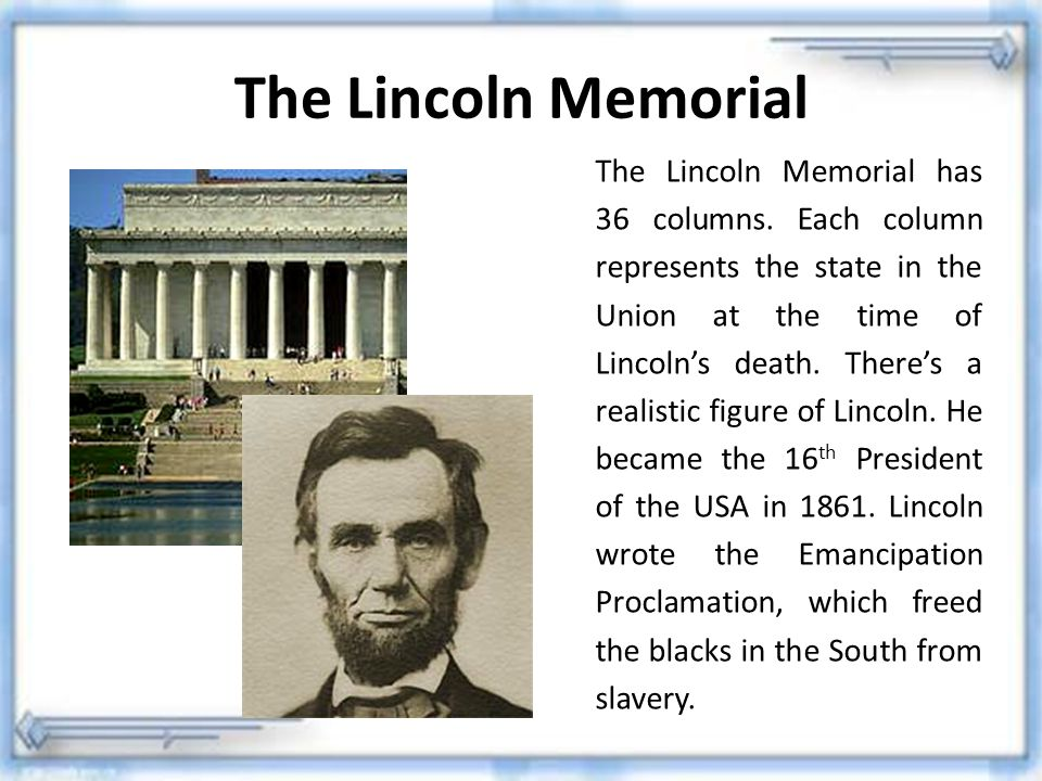 The Lincoln Memorial The Lincoln Memorial has 36 columns. Each column represents the state in the Union at the time of Lincoln's death. There's a real
