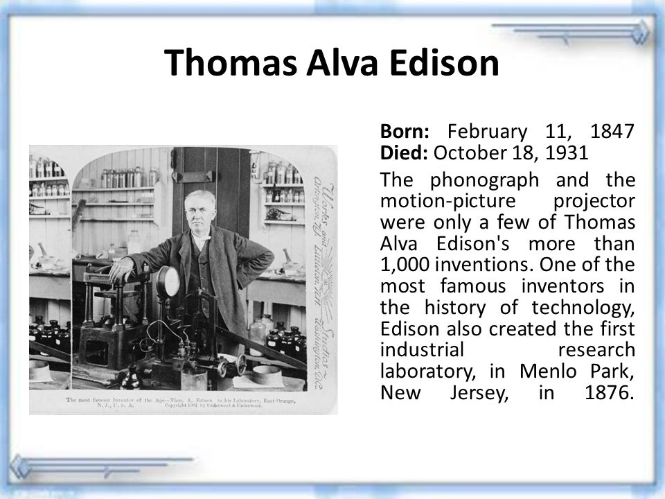Thomas Alva Edison Born: February 11, 1847 Died: October 18, 1931 The phonograph and the motion-picture projector were only a few of Thomas Alva Ediso