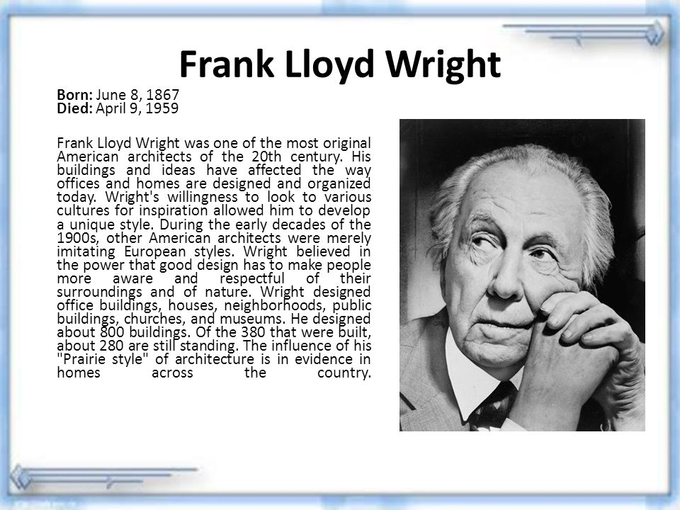 Frank Lloyd Wright Born: June 8, 1867 Died: April 9, 1959 Frank Lloyd Wright was one of the most original American architects of the 20th century. His