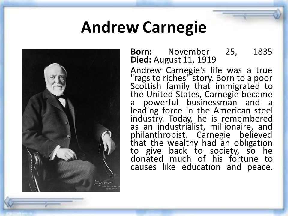 Andrew Carnegie Born: November 25, 1835 Died: August 11, 1919 Andrew Carnegie's life was a true