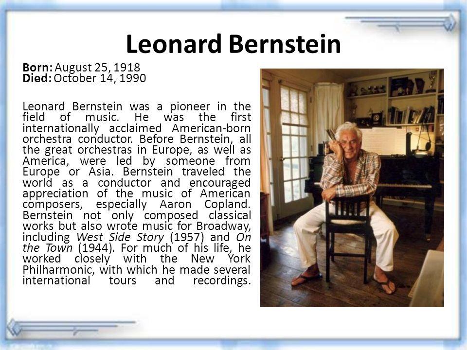Leonard Bernstein Born: August 25, 1918 Died: October 14, 1990 Leonard Bernstein was a pioneer in the field of music. He was the first internationally