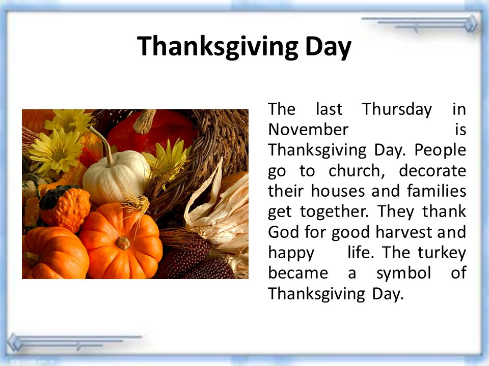 Thanksgiving Day The last Thursday in November is Thanksgiving Day. People go to church, decorate their houses and families get together. They thank G
