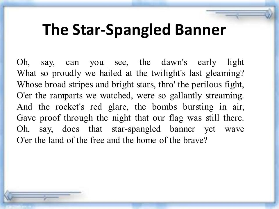 The Star-Spangled Banner Oh, say, can you see, the dawn's early light What so proudly we hailed at the twilight's last gleaming? Whose broad stripes a