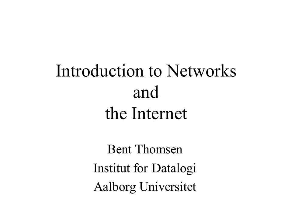 Introduction to Networks and the Internet Bent Thomsen Institut for Datalogi Aalborg Universitet