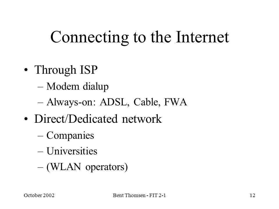October 2002Bent Thomsen - FIT 2-112 Connecting to the Internet Through ISP –Modem dialup –Always-on: ADSL, Cable, FWA Direct/Dedicated network –Companies –Universities –(WLAN operators)