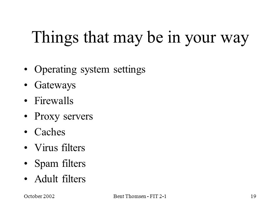 October 2002Bent Thomsen - FIT 2-119 Things that may be in your way Operating system settings Gateways Firewalls Proxy servers Caches Virus filters Sp