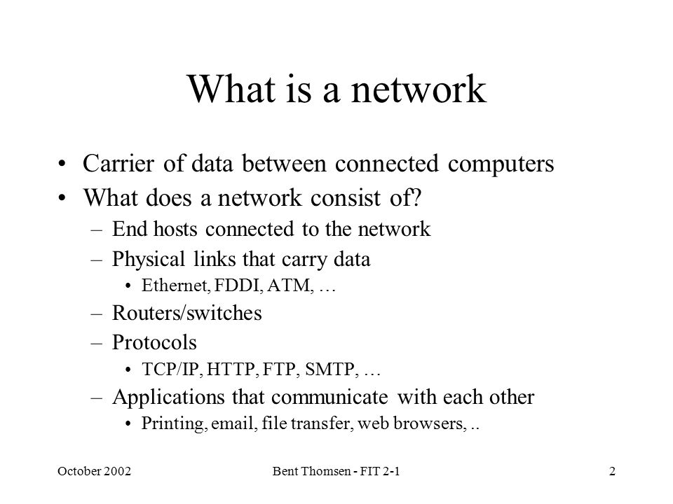 October 2002Bent Thomsen - FIT 2-12 What is a network Carrier of data between connected computers What does a network consist of.