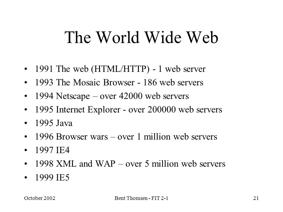 October 2002Bent Thomsen - FIT 2-121 The World Wide Web 1991 The web (HTML/HTTP) - 1 web server 1993 The Mosaic Browser - 186 web servers 1994 Netscap