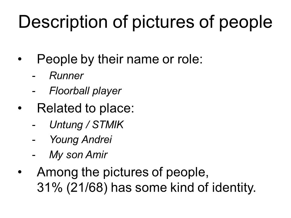 Description of pictures of people People by their name or role: -Runner -Floorball player Related to place: -Untung / STMIK -Young Andrei -My son Amir Among the pictures of people, 31% (21/68) has some kind of identity.