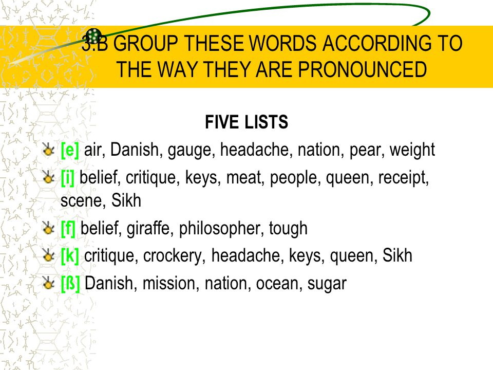 3.B GROUP THESE WORDS ACCORDING TO THE WAY THEY ARE PRONOUNCED FIVE LISTS [e] air, Danish, gauge, headache, nation, pear, weight [i] belief, critique, keys, meat, people, queen, receipt, scene, Sikh [f] belief, giraffe, philosopher, tough [k] critique, crockery, headache, keys, queen, Sikh [ß] Danish, mission, nation, ocean, sugar