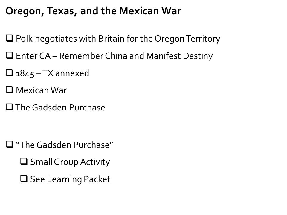 Oregon, Texas, and the Mexican War  Polk negotiates with Britain for the Oregon Territory  Enter CA – Remember China and Manifest Destiny  1845 – T