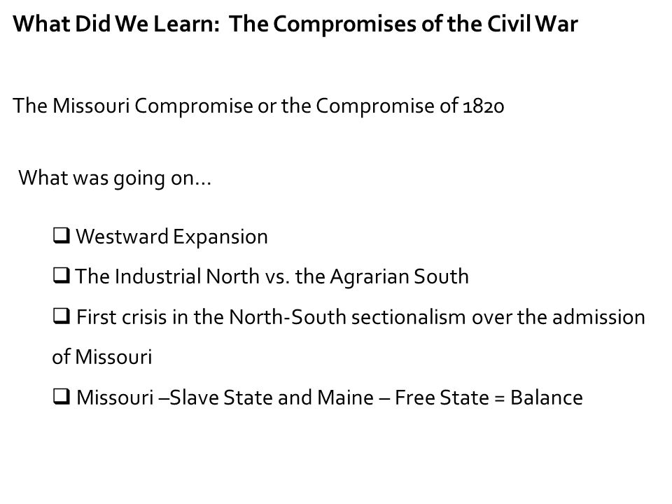 What Did We Learn: The Compromises of the Civil War The Missouri Compromise or the Compromise of 1820 What was going on…  Westward Expansion  The In