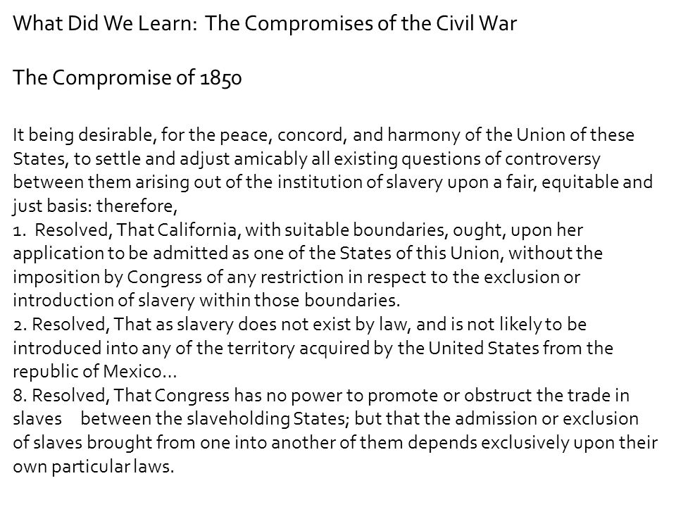 What Did We Learn: The Compromises of the Civil War The Compromise of 1850 It being desirable, for the peace, concord, and harmony of the Union of the