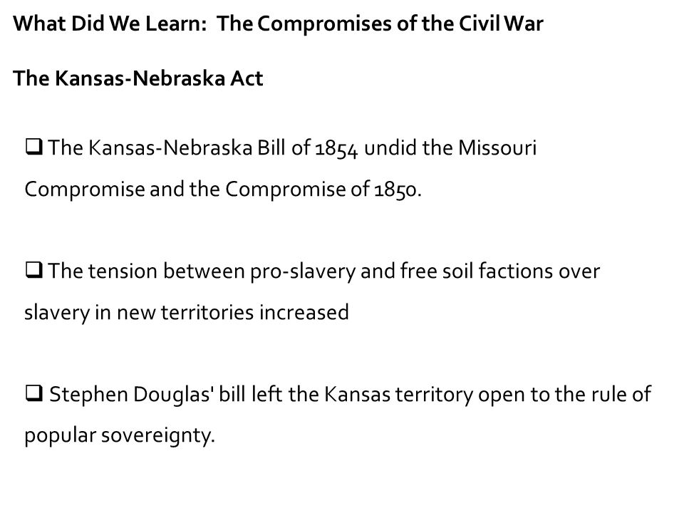 What Did We Learn: The Compromises of the Civil War The Kansas-Nebraska Act  The Kansas-Nebraska Bill of 1854 undid the Missouri Compromise and the C