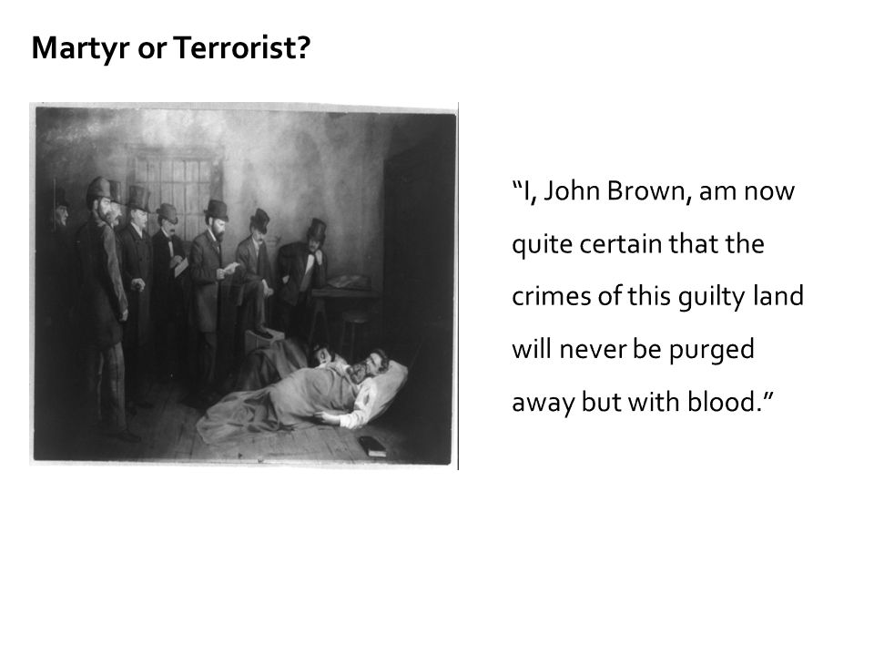 """I, John Brown, am now quite certain that the crimes of this guilty land will never be purged away but with blood."" Martyr or Terrorist?"