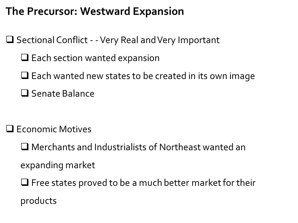 The Precursor: Westward Expansion  Sectional Conflict - - Very Real and Very Important  Each section wanted expansion  Each wanted new states to be