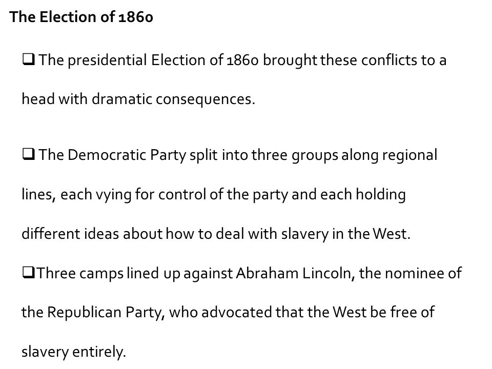  The presidential Election of 1860 brought these conflicts to a head with dramatic consequences.  The Democratic Party split into three groups along