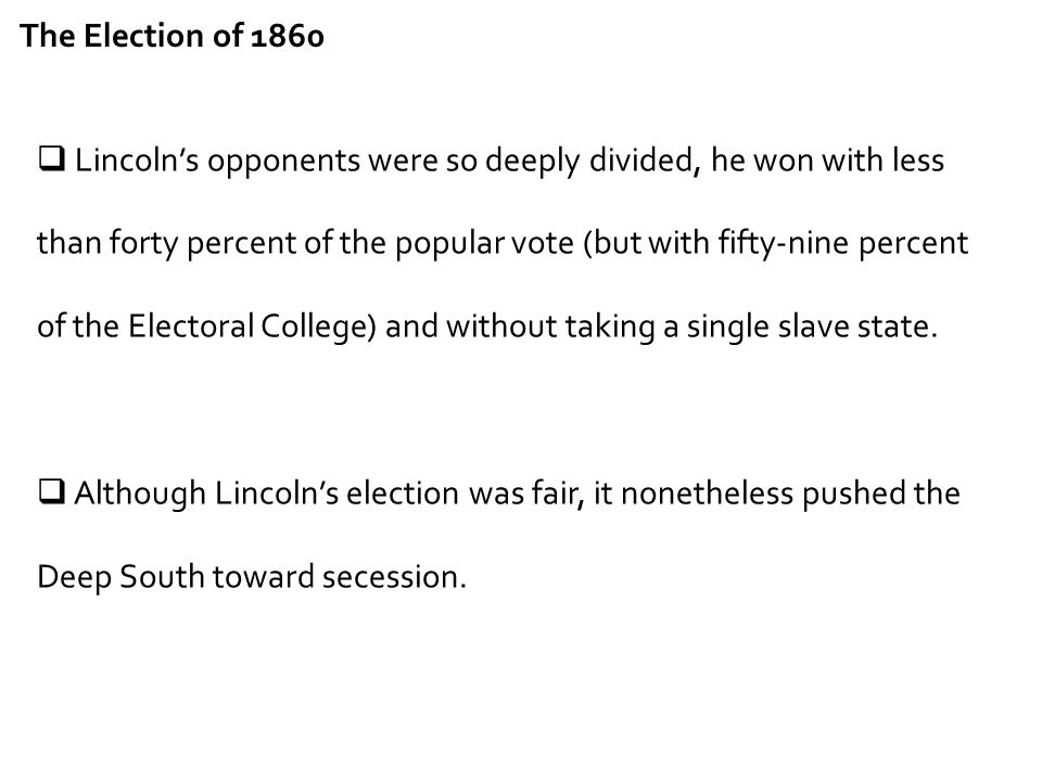 The Election of 1860  Lincoln's opponents were so deeply divided, he won with less than forty percent of the popular vote (but with fifty-nine percen