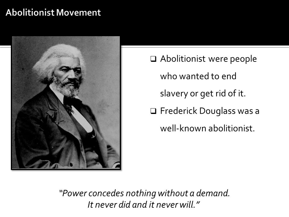 " Abolitionist were people who wanted to end slavery or get rid of it.  Frederick Douglass was a well-known abolitionist. ""Power concedes nothing wit"