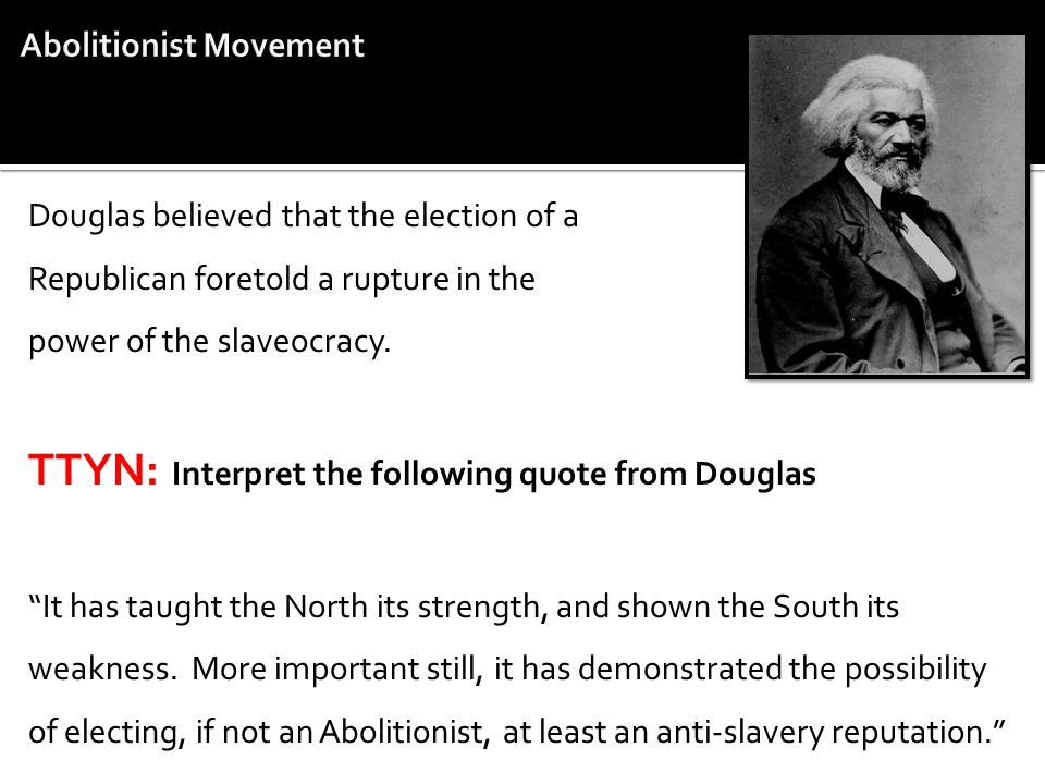 Douglas believed that the election of a Republican foretold a rupture in the power of the slaveocracy. TTYN: Interpret the following quote from Dougla