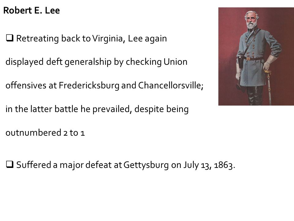 Robert E. Lee  Retreating back to Virginia, Lee again displayed deft generalship by checking Union offensives at Fredericksburg and Chancellorsville;