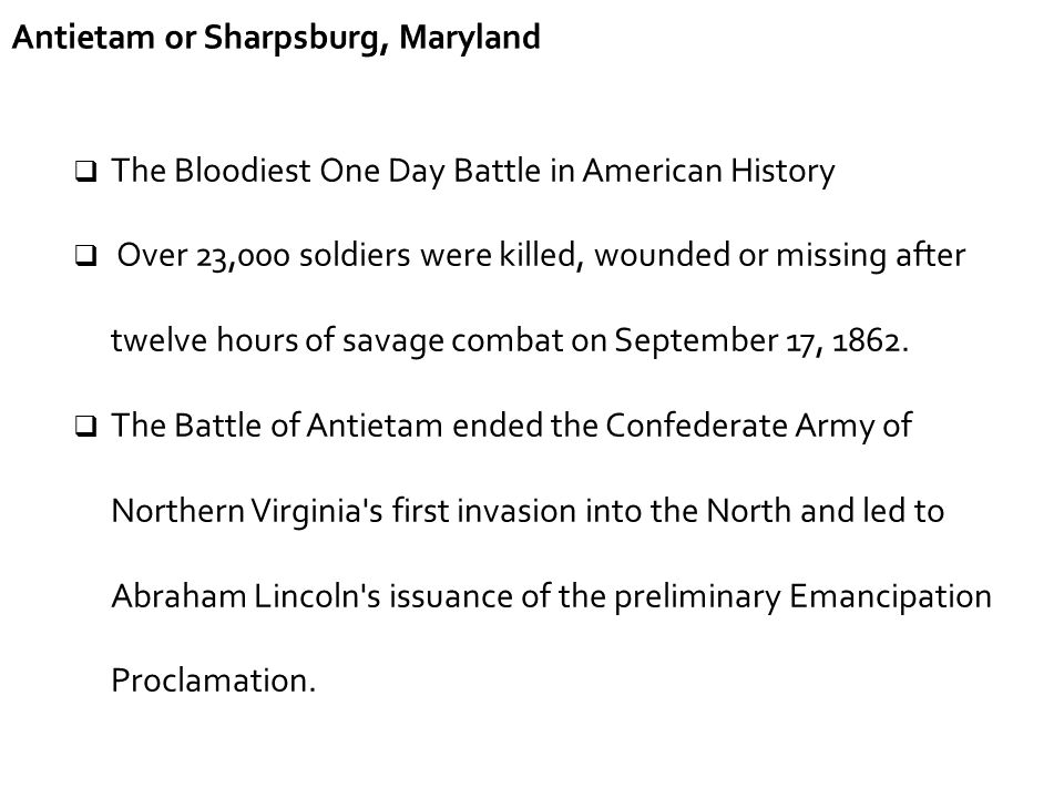 Antietam or Sharpsburg, Maryland  The Bloodiest One Day Battle in American History  Over 23,000 soldiers were killed, wounded or missing after twelv