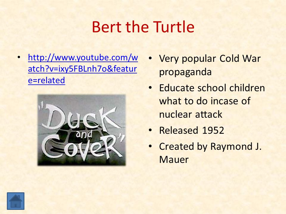 Bert the Turtle http://www.youtube.com/w atch v=ixy5FBLnh7o&featur e=related http://www.youtube.com/w atch v=ixy5FBLnh7o&featur e=related Very popular Cold War propaganda Educate school children what to do incase of nuclear attack Released 1952 Created by Raymond J.