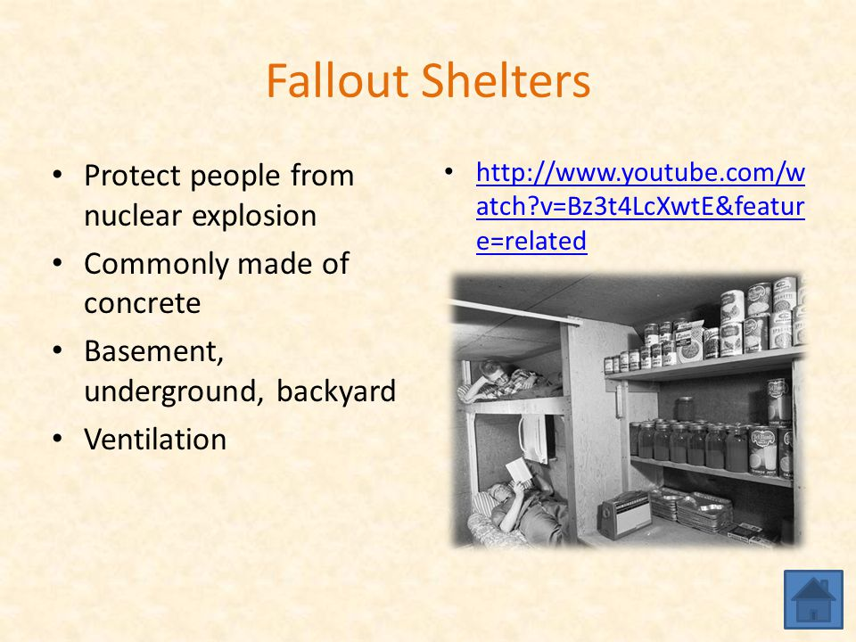 Fallout Shelters Protect people from nuclear explosion Commonly made of concrete Basement, underground, backyard Ventilation http://www.youtube.com/w atch v=Bz3t4LcXwtE&featur e=related http://www.youtube.com/w atch v=Bz3t4LcXwtE&featur e=related