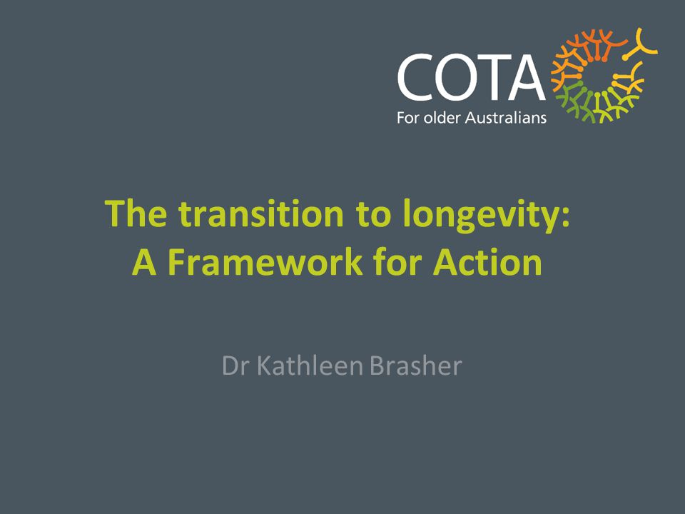 The transition to longevity: A Framework for Action Dr Kathleen Brasher