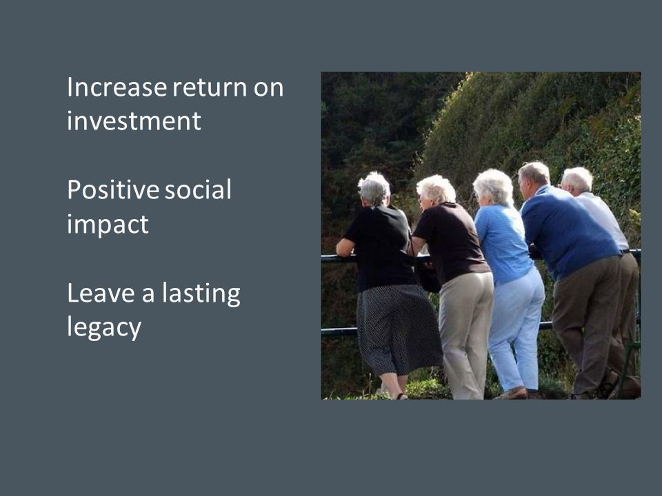 Increase return on investment Positive social impact Leave a lasting legacy