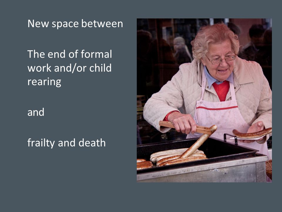 New space between The end of formal work and/or child rearing and frailty and death
