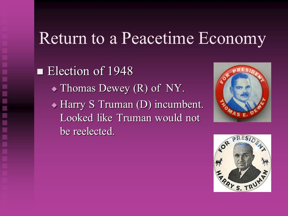 Return to a Peacetime Economy Election of 1948 Election of 1948  Thomas Dewey (R) of NY.