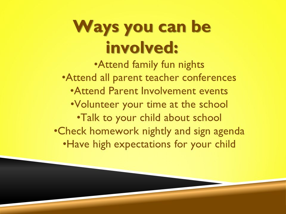Ways you can be involved: Attend family fun nights Attend all parent teacher conferences Attend Parent Involvement events Volunteer your time at the school Talk to your child about school Check homework nightly and sign agenda Have high expectations for your child