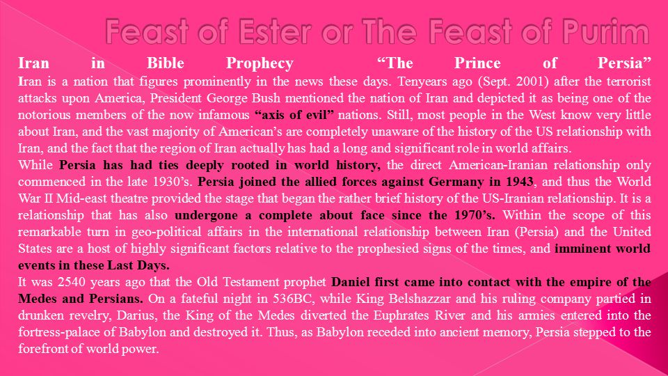 "Iran in Bible Prophecy ""The Prince of Persia"" Iran is a nation that figures prominently in the news these days. Tenyears ago (Sept. 2001) after the te"