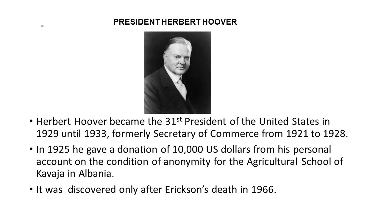 PRESIDENT HERBERT HOOVER Herbert Hoover became the 31 st President of the United States in 1929 until 1933, formerly Secretary of Commerce from 1921 t