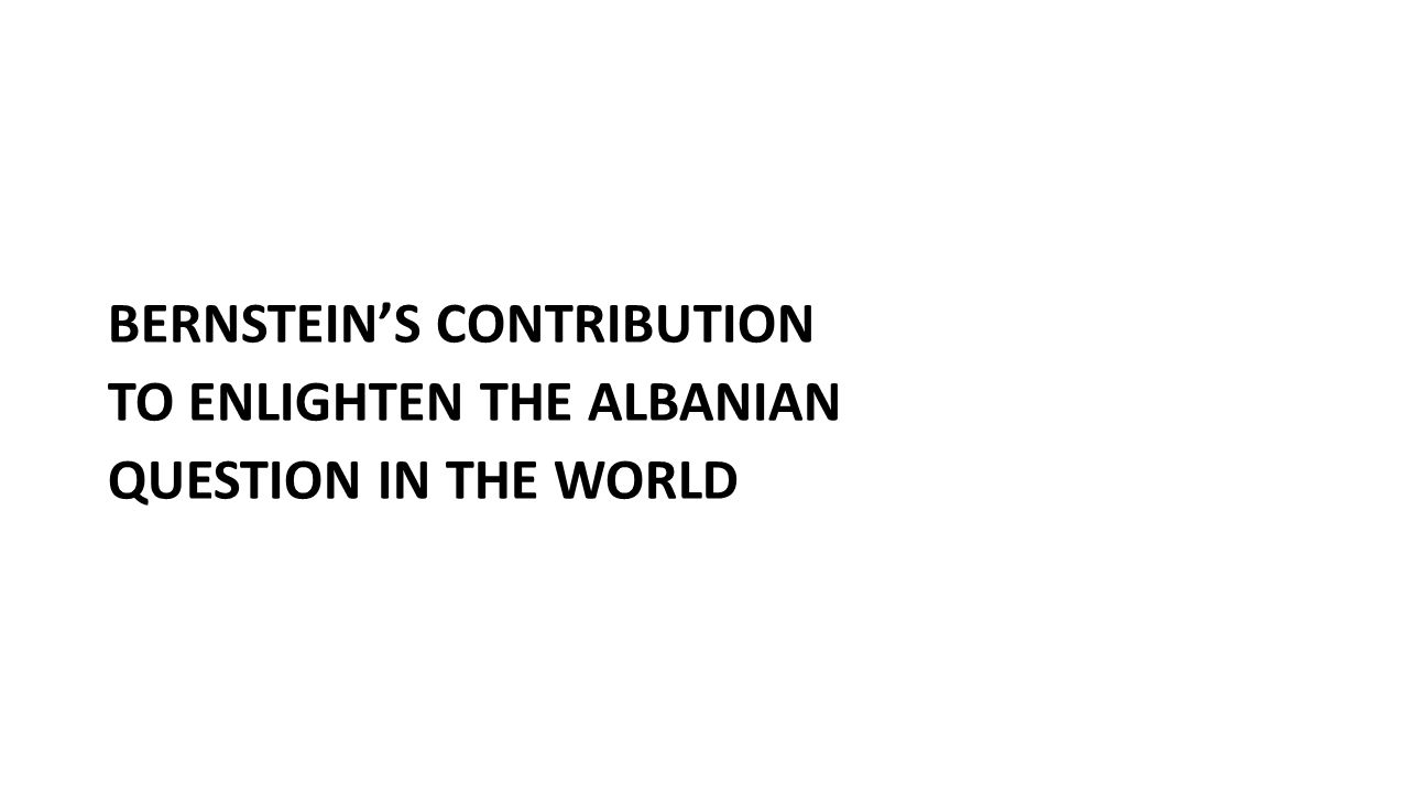 BERNSTEIN'S CONTRIBUTION TO ENLIGHTEN THE ALBANIAN QUESTION IN THE WORLD
