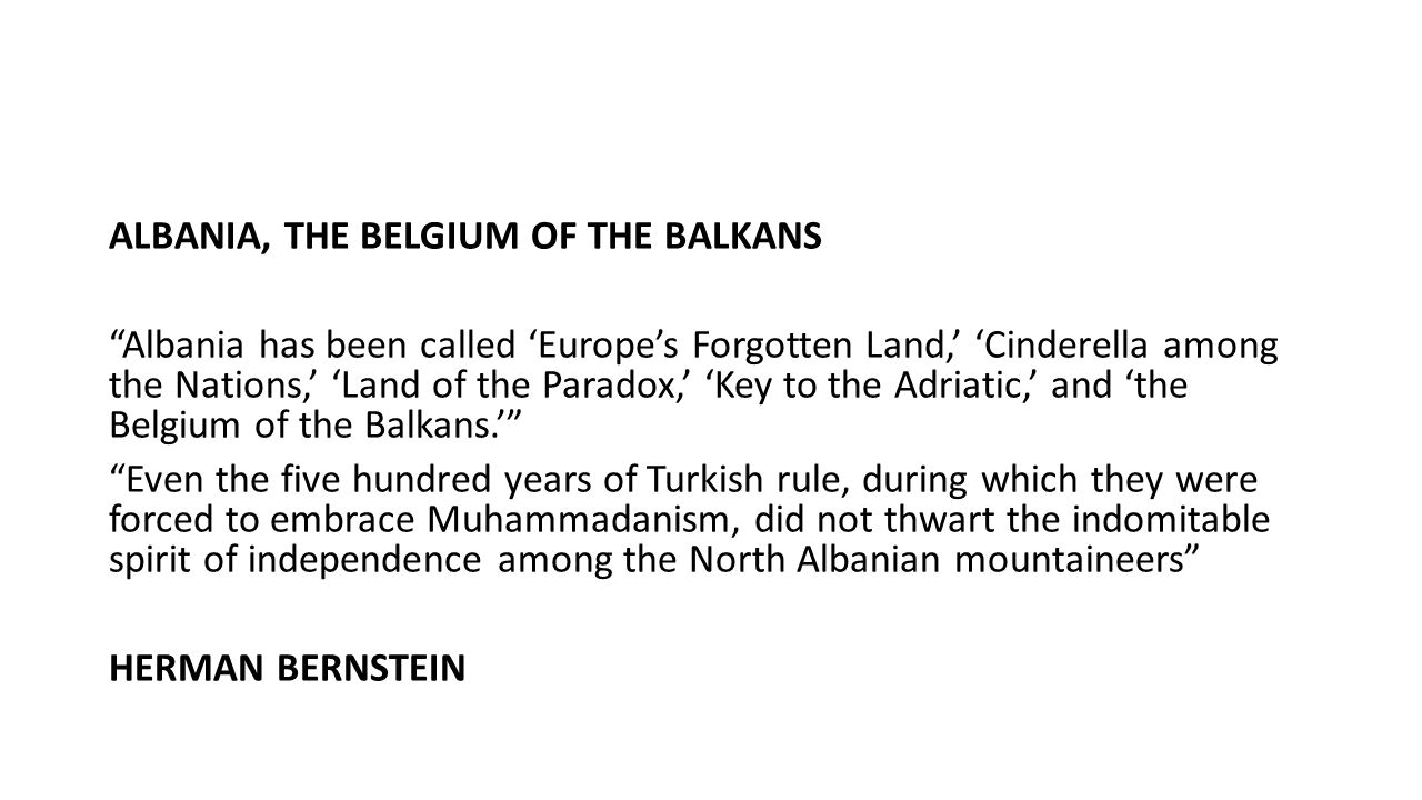 "ALBANIA, THE BELGIUM OF THE BALKANS ""Albania has been called 'Europe's Forgotten Land,' 'Cinderella among the Nations,' 'Land of the Paradox,' 'Key to"
