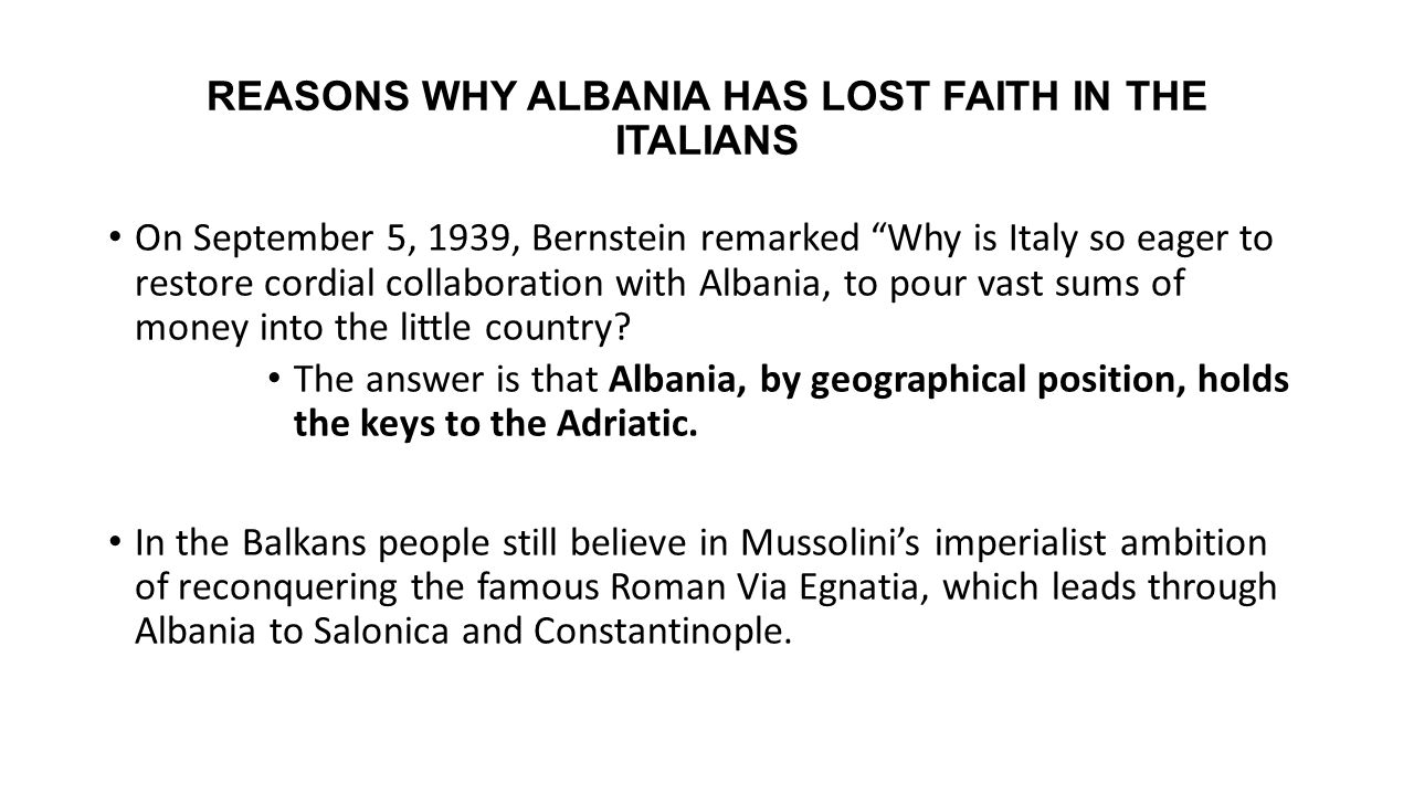 "REASONS WHY ALBANIA HAS LOST FAITH IN THE ITALIANS On September 5, 1939, Bernstein remarked ""Why is Italy so eager to restore cordial collaboration wi"