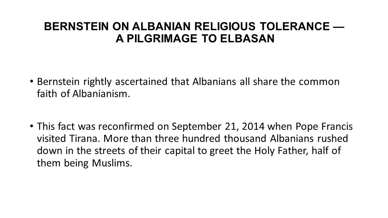 BERNSTEIN ON ALBANIAN RELIGIOUS TOLERANCE — A PILGRIMAGE TO ELBASAN Bernstein rightly ascertained that Albanians all share the common faith of Albania