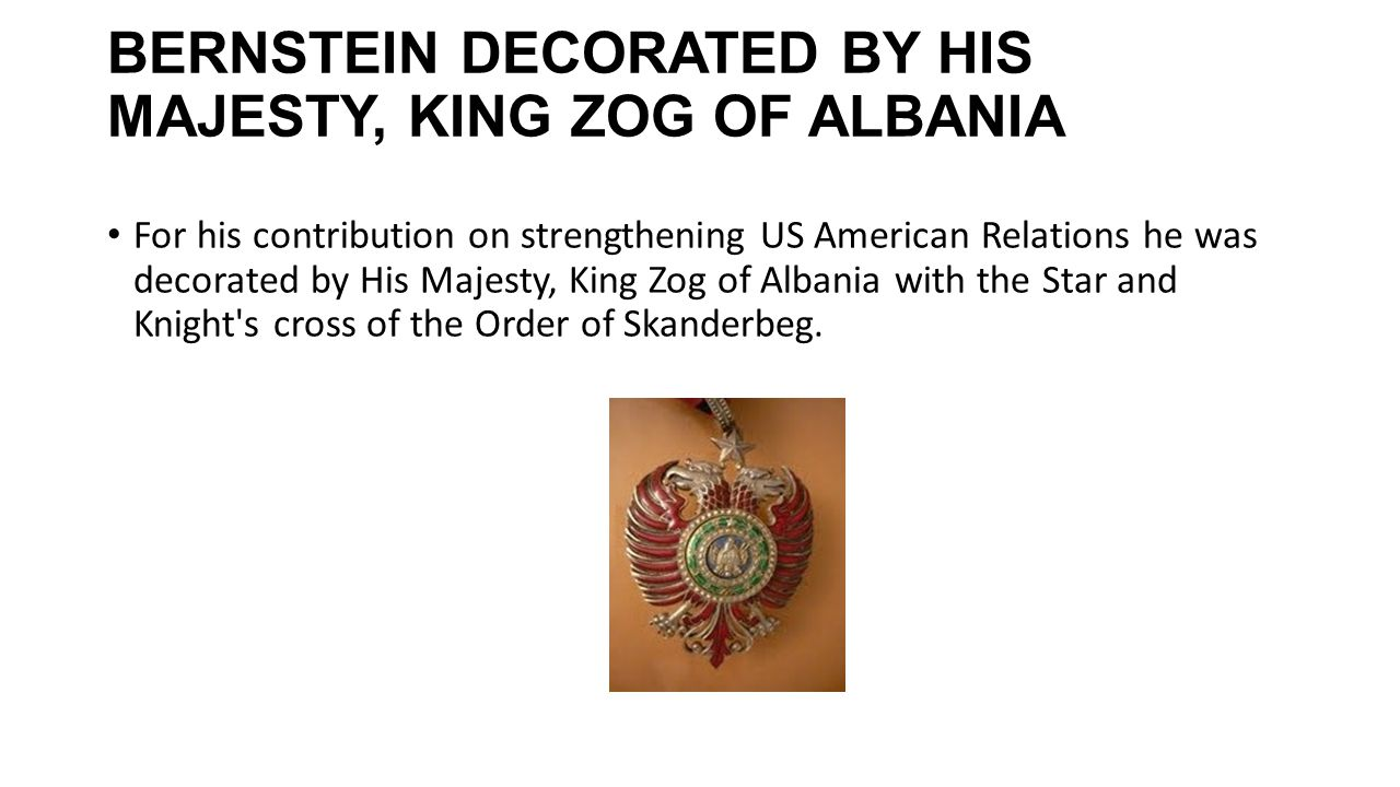 BERNSTEIN DECORATED BY HIS MAJESTY, KING ZOG OF ALBANIA For his contribution on strengthening US American Relations he was decorated by His Majesty, K