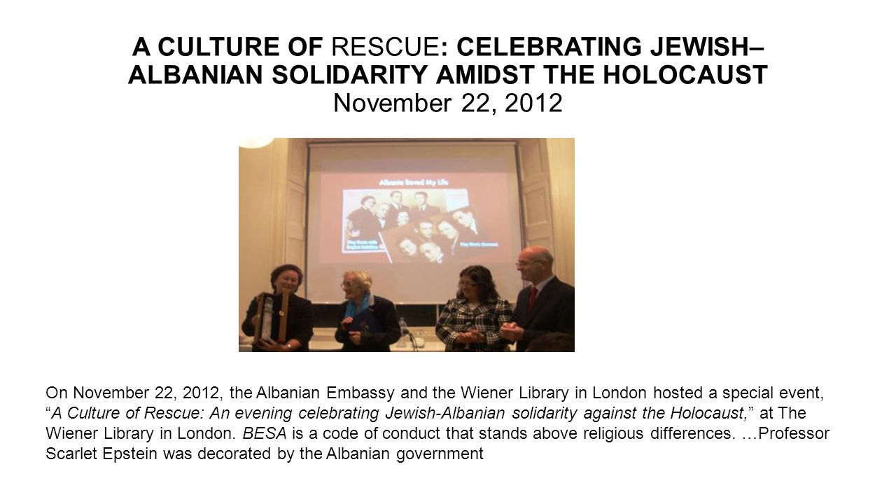 A CULTURE OF RESCUE: CELEBRATING JEWISH– ALBANIAN SOLIDARITY AMIDST THE HOLOCAUST November 22, 2012 On November 22, 2012, the Albanian Embassy and the