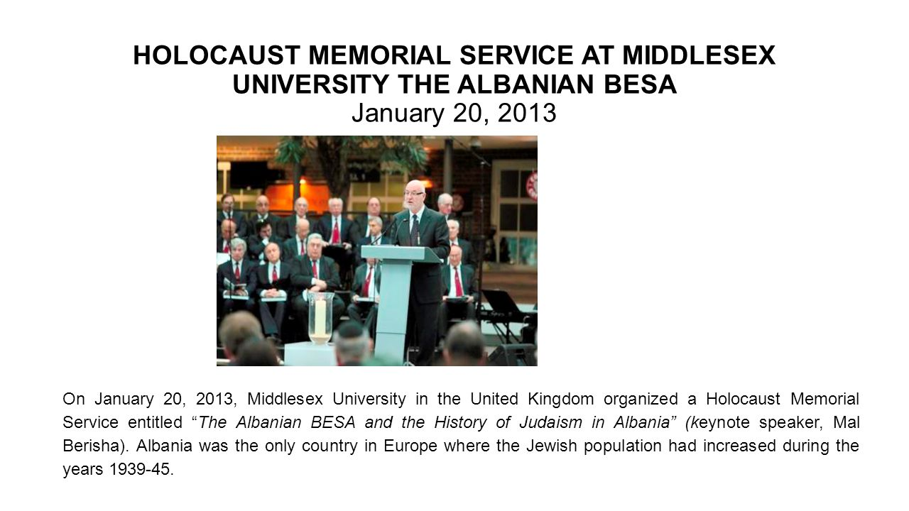 HOLOCAUST MEMORIAL SERVICE AT MIDDLESEX UNIVERSITY THE ALBANIAN BESA January 20, 2013 On January 20, 2013, Middlesex University in the United Kingdom