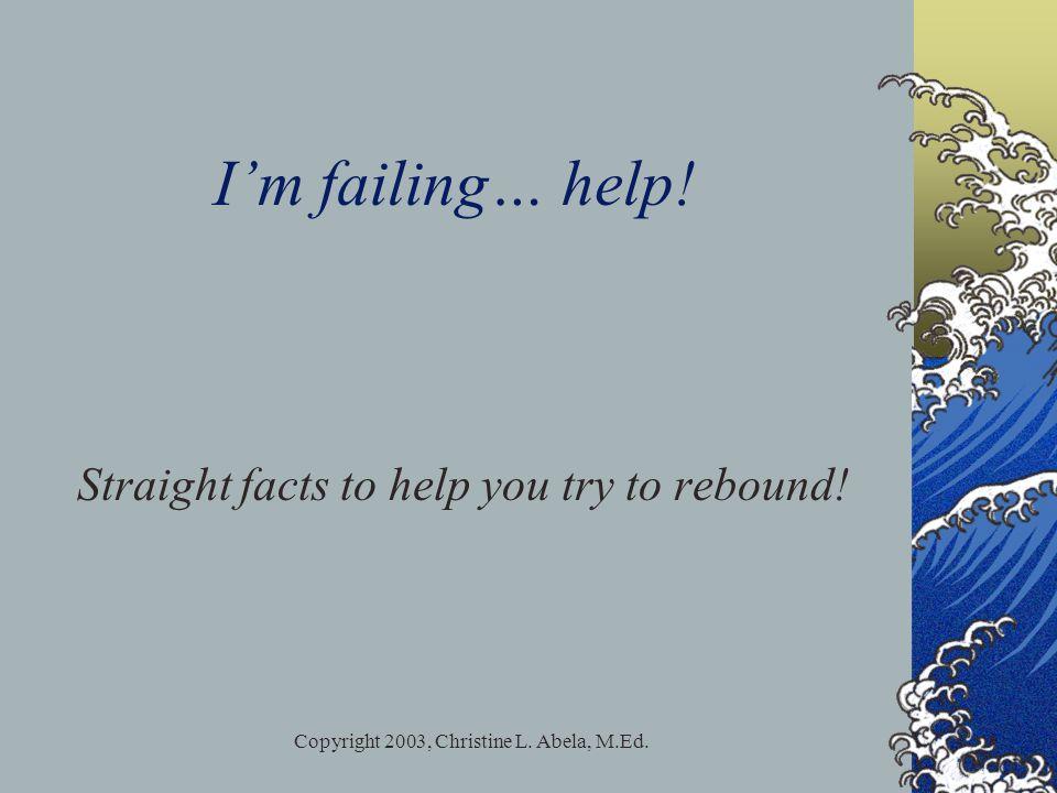 Copyright 2003, Christine L. Abela, M.Ed. I'm failing… help.