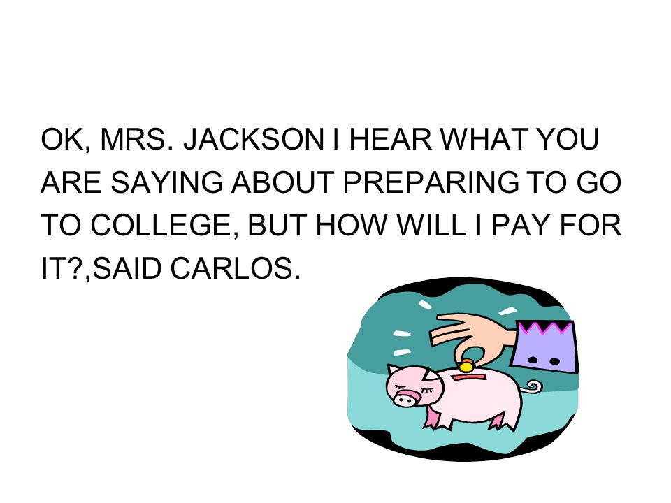 OK, MRS. JACKSON I HEAR WHAT YOU ARE SAYING ABOUT PREPARING TO GO TO COLLEGE, BUT HOW WILL I PAY FOR IT?,SAID CARLOS.