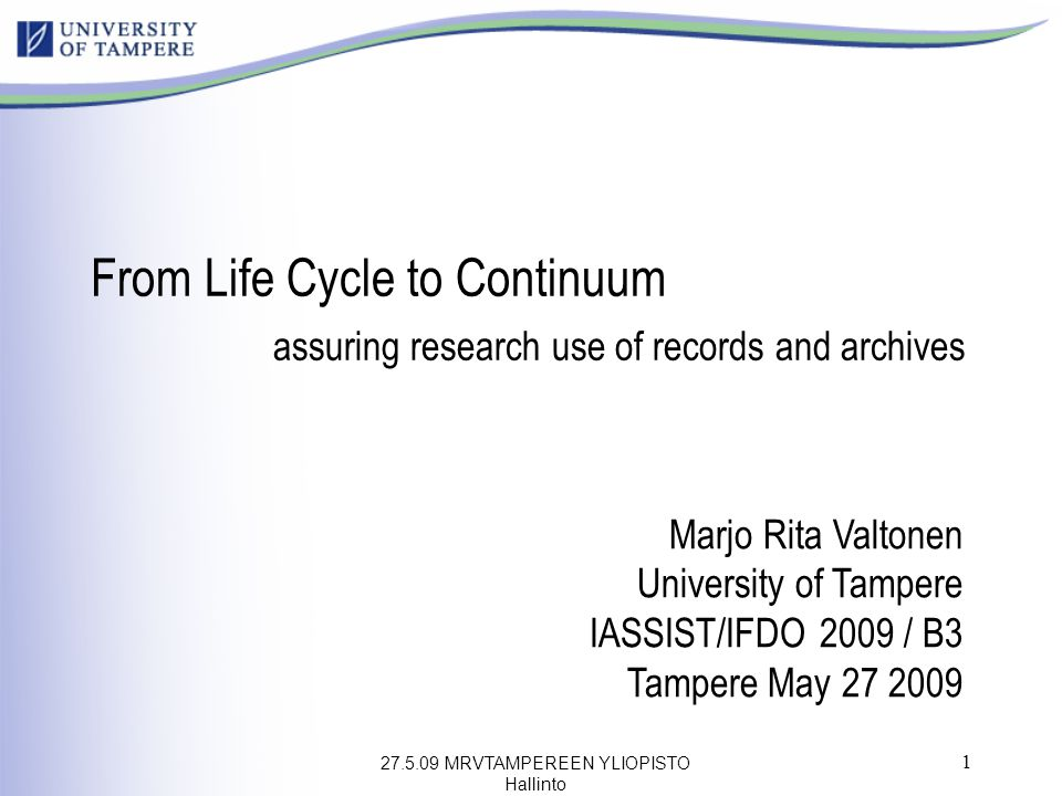 27.5.09 MRVTAMPEREEN YLIOPISTO Hallinto 1 Marjo Rita Valtonen University of Tampere IASSIST/IFDO 2009 / B3 Tampere May 27 2009 From Life Cycle to Continuum assuring research use of records and archives