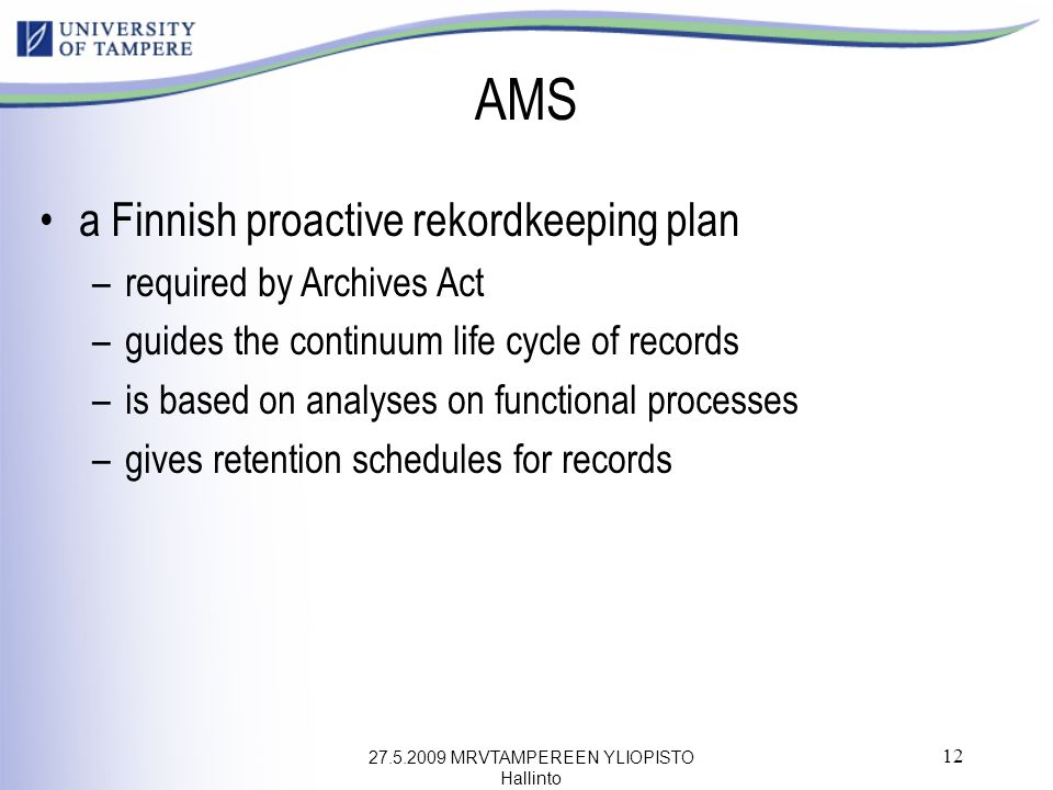27.5.2009 MRVTAMPEREEN YLIOPISTO Hallinto 12 AMS a Finnish proactive rekordkeeping plan –required by Archives Act –guides the continuum life cycle of records –is based on analyses on functional processes –gives retention schedules for records