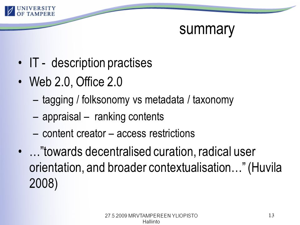 27.5.2009 MRVTAMPEREEN YLIOPISTO Hallinto 13 summary IT - description practises Web 2.0, Office 2.0 –tagging / folksonomy vs metadata / taxonomy –appraisal – ranking contents –content creator – access restrictions … towards decentralised curation, radical user orientation, and broader contextualisation… (Huvila 2008)