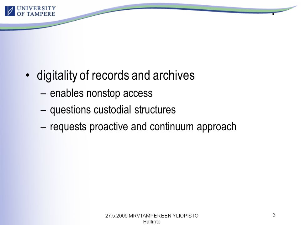 27.5.2009 MRVTAMPEREEN YLIOPISTO Hallinto 2. digitality of records and archives –enables nonstop access –questions custodial structures –requests proa