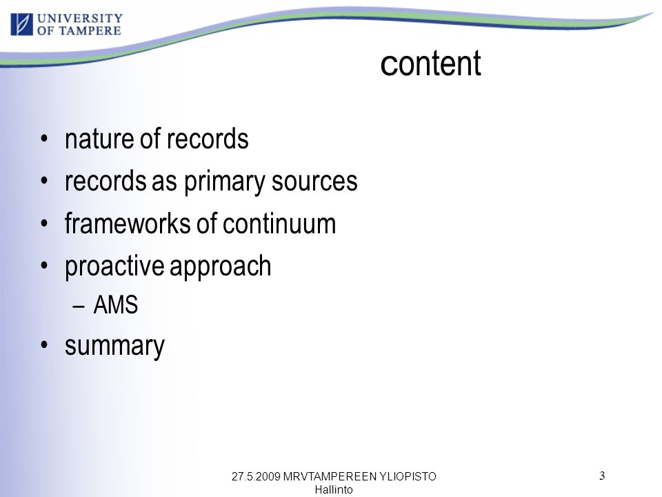 27.5.2009 MRVTAMPEREEN YLIOPISTO Hallinto 3 c ontent nature of records records as primary sources frameworks of continuum proactive approach –AMS summ